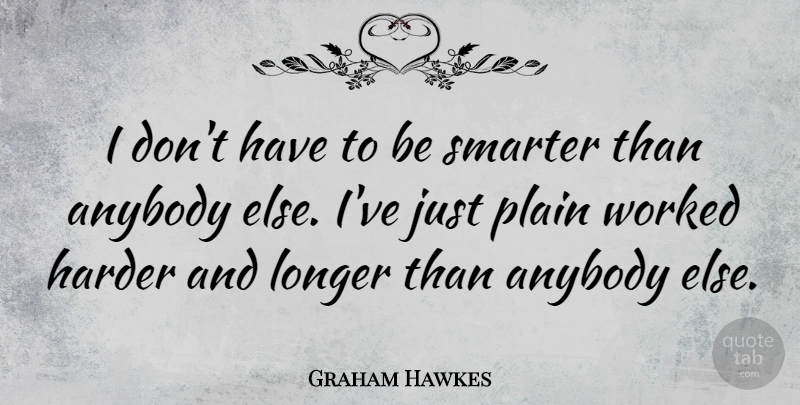 Graham Hawkes Quote About Longer, Plain, Worked: I Dont Have To Be...