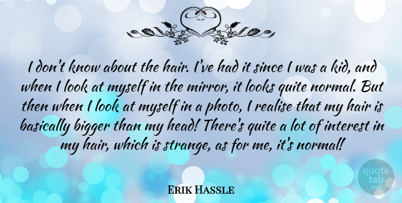 Erik Hassle Quote About Basically, Bigger, Interest, Looks, Quite: I Dont Know About The...