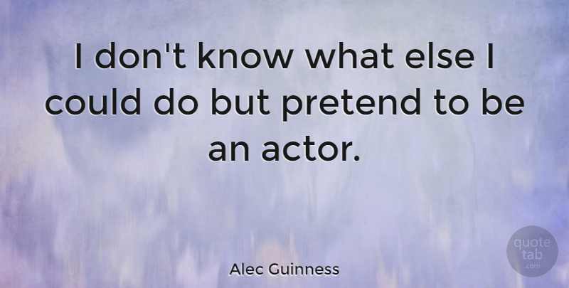 Alec Guinness Quote About Actors, Knows: I Dont Know What Else...