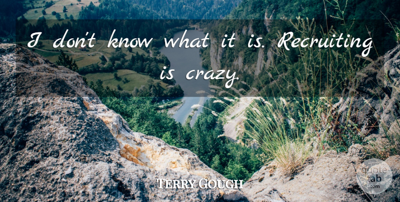 Terry Gough Quote About Recruiting: I Dont Know What It...