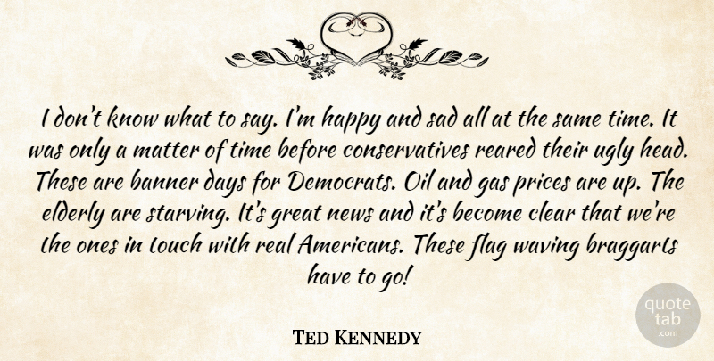Ted Kennedy: I don't know what to say  I'm happy and sad all