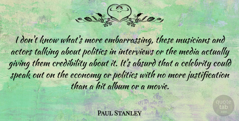Paul Stanley Quote About Absurd, Album, Celebrity, Economy, Hit: I Dont Know Whats More...