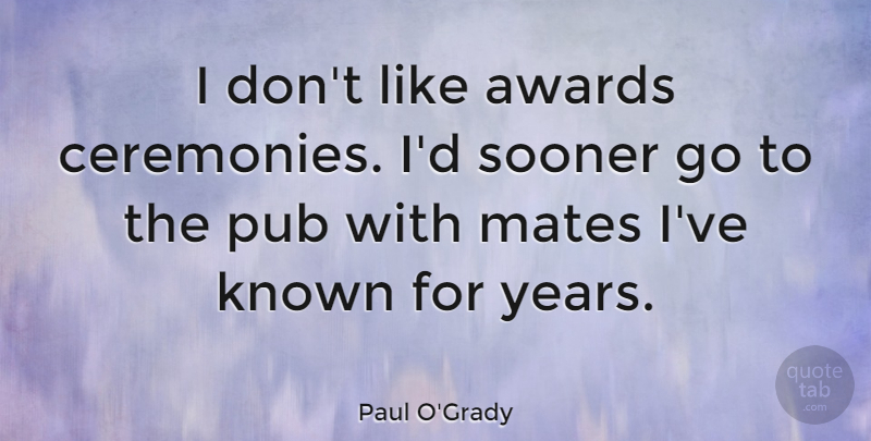 Paul O'Grady Quote About Known, Mates, Sooner: I Dont Like Awards Ceremonies...