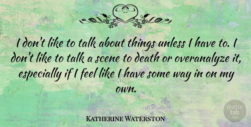 Katherine Waterston Quote About Death, Unless: I Dont Like To Talk...