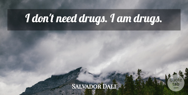 Salvador Dali Quote About Drug, Needs: I Dont Need Drugs I...