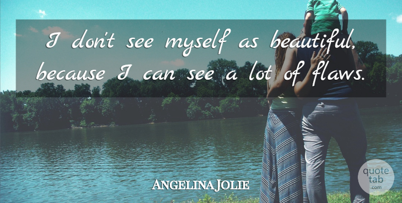 Angelina Jolie I Don T See Myself As Beautiful Because I Can See A Lot Of Quotetab