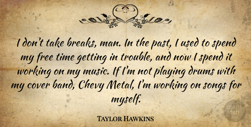Taylor Hawkins Quote About Chevy, Cover, Drums, Free, Music: I Dont Take Breaks Man...