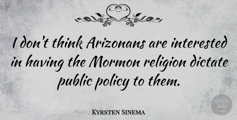 Kyrsten Sinema Quote About Dictate, Mormon, Public, Religion: I Dont Think Arizonans Are...