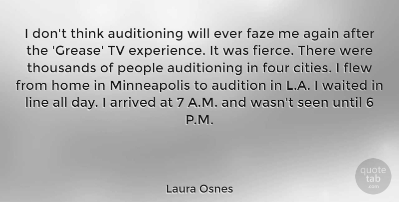 Laura Osnes Quote About Again, Arrived, Audition, Experience, Flew: I Dont Think Auditioning Will...