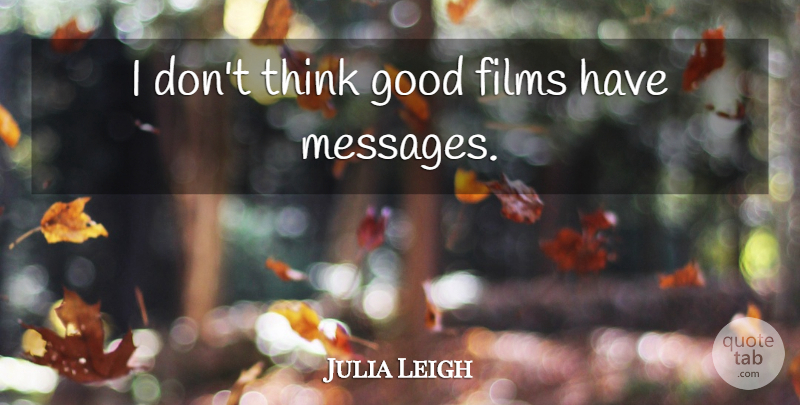 Julia Leigh Quote About Thinking, Messages, Film: I Dont Think Good Films...