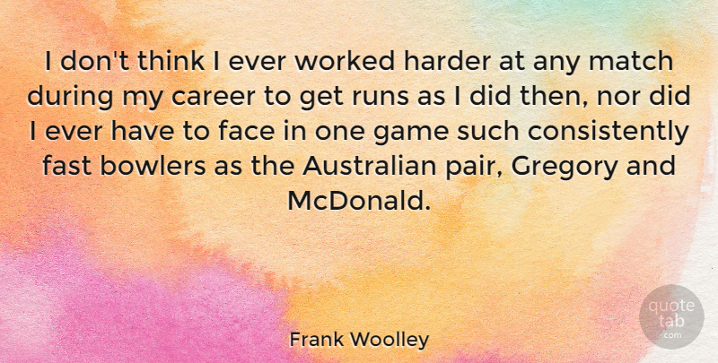 Frank Woolley Quote About Australian, Bowlers, English Athlete, Fast, Harder: I Dont Think I Ever...