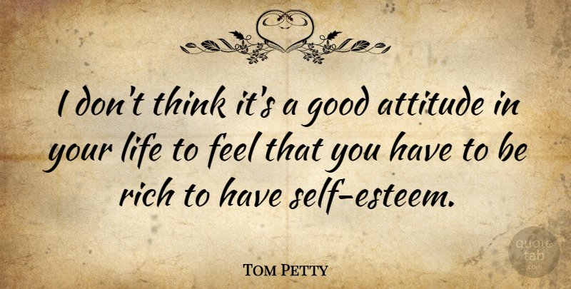 Tom Petty I Don T Think It S A Good Attitude In Your Life To Feel