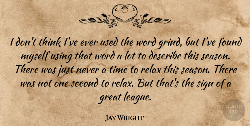 Jay Wright Quote About Describe, Found, Great, Relax, Second: I Dont Think Ive Ever...