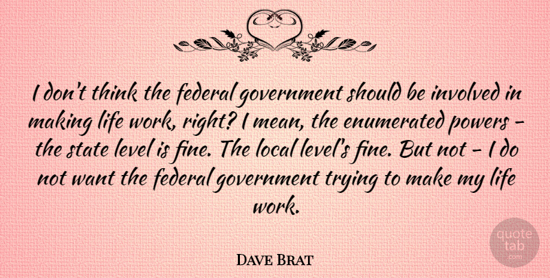 Dave Brat Quote About Federal, Government, Involved, Level, Life: I Dont Think The Federal...