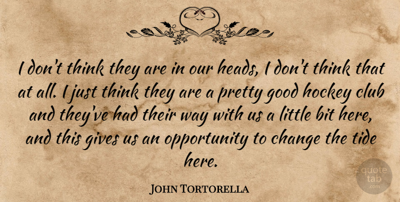 John Tortorella Quote About Bit, Change, Club, Gives, Good: I Dont Think They Are...