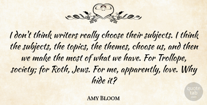 Amy Bloom Quote About Hide, Love, Society, Writers: I Dont Think Writers Really...
