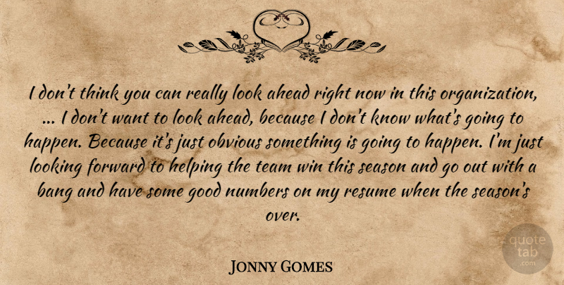 Jonny Gomes Quote About Ahead, Bang, Forward, Good, Helping: I Dont Think You Can...