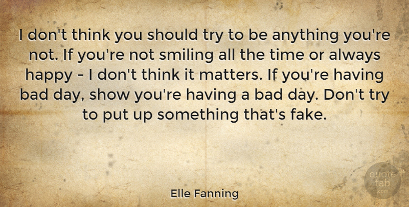 Elle Fanning Quote About Bad Day, Thinking, Fake: I Dont Think You Should...