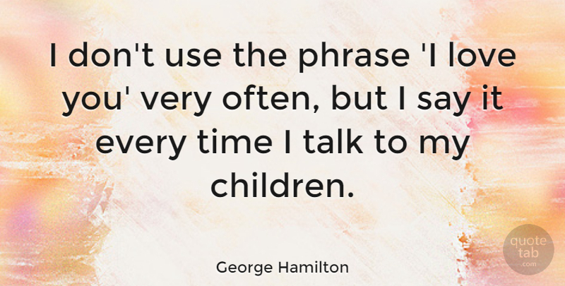 George Hamilton Quote About Children, Love You, Phrases: I Dont Use The Phrase...