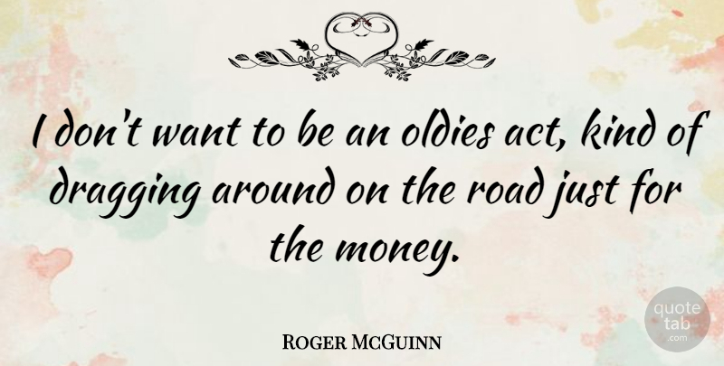 Roger McGuinn Quote About Dragging, Money, Oldies: I Dont Want To Be...