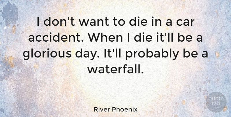 River Phoenix Quote About Car, Want, Waterfalls: I Dont Want To Die...