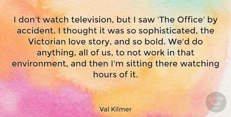 Val Kilmer Quote About Hours, Love, Saw, Sitting, Victorian: I Dont Watch Television But...