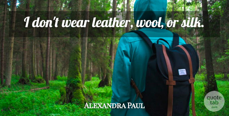 Alexandra Paul Quote About Wool, Leather, Silk: I Dont Wear Leather Wool...