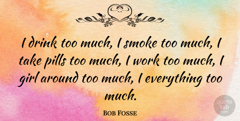 Bob Fosse I Drink Too Much I Smoke Too Much I Take Pills Too Much