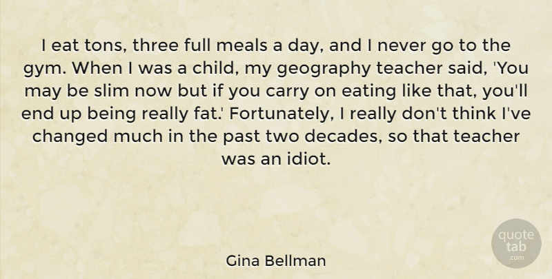Gina Bellman Quote About Carry, Changed, Eat, Eating, Full: I Eat Tons Three Full...