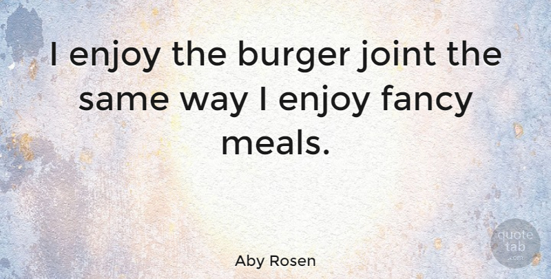Aby Rosen Quote About Fancy, Way, Joints: I Enjoy The Burger Joint...