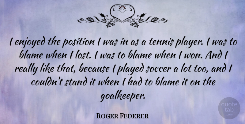 Roger Federer Quote About Soccer, Player, Tennis: I Enjoyed The Position I...
