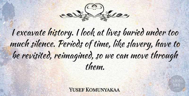 Yusef Komunyakaa Quote About Moving, Silence, Looks: I Excavate History I Look...