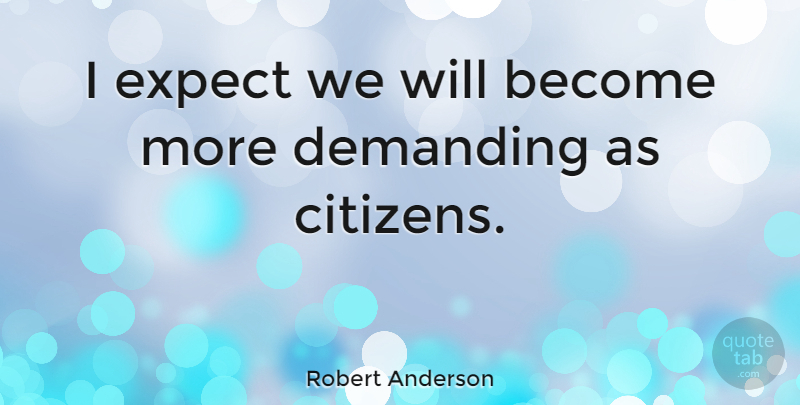 Robert Anderson Quote About Quotes: I Expect We Will Become...