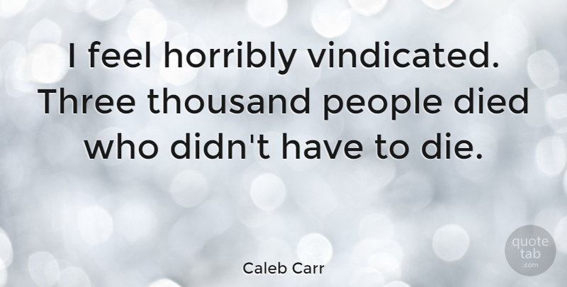 Caleb Carr Quote About American Novelist, Died, Horribly, People: I Feel Horribly Vindicated Three...