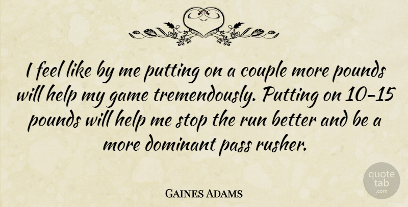 Gaines Adams Quote About Couple, Dominant, Game, Help, Pass: I Feel Like By Me...