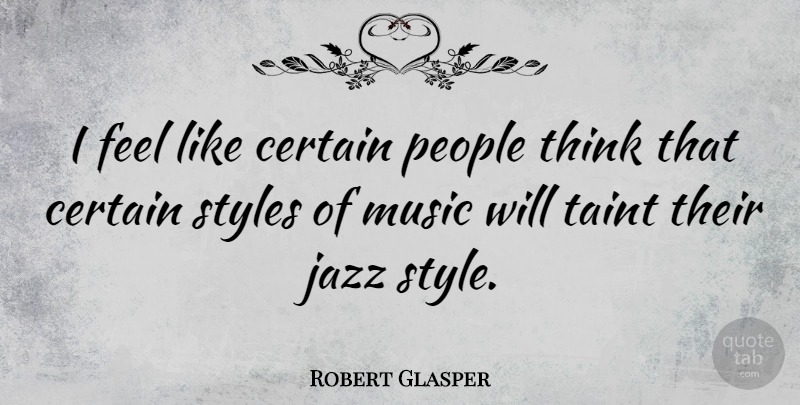 Robert Glasper Quote About Thinking, People, Style: I Feel Like Certain People...