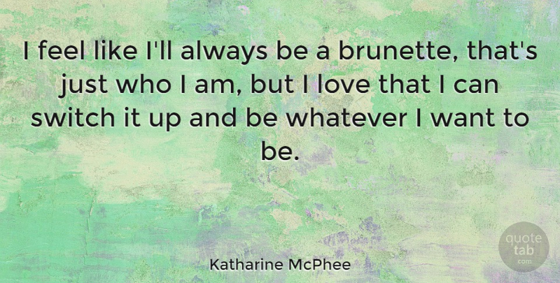 Katharine McPhee Quote About Who I Am, Want, Brunette: I Feel Like Ill Always...
