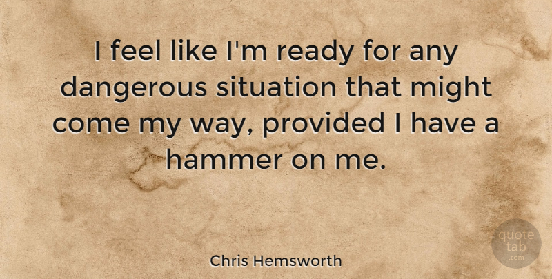 Chris Hemsworth Quote About Dangerous Situations, Hammers, Might: I Feel Like Im Ready...