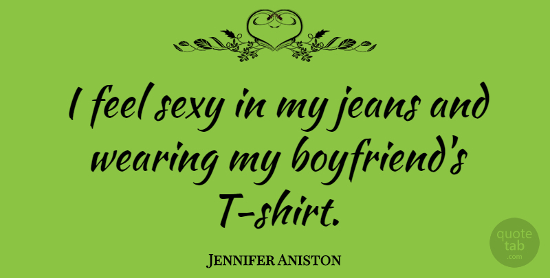 Jennifer Aniston Quote About Boyfriend, Sexy, Jeans: I Feel Sexy In My...