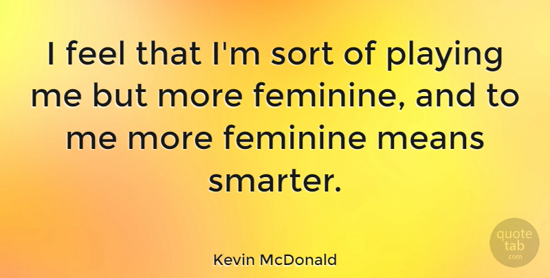 Kevin Mcdonald I Feel That Im Sort Of Playing Me But More Feminine