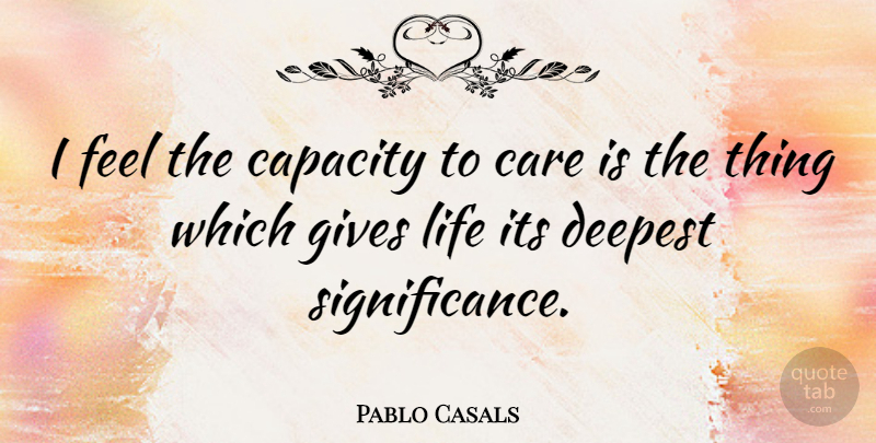 Pablo Casals Quote About Inspirational, Kindness, Caring: I Feel The Capacity To...