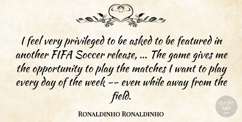 Ronaldinho Quote About Soccer, Opportunity, Games: I Feel Very Privileged To...