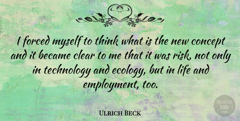 Ulrich Beck Quote About Became, Clear, Concept, Forced, Life: I Forced Myself To Think...