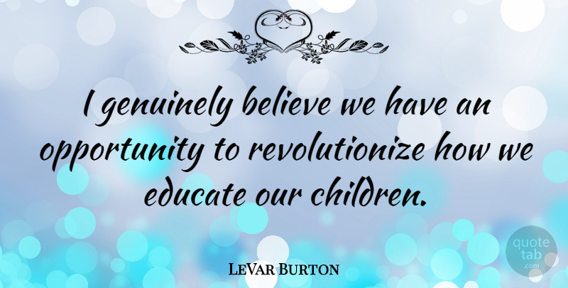 LeVar Burton Quote About Children, Believe, Opportunity: I Genuinely Believe We Have...