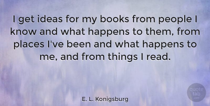 E. L. Konigsburg Quote About People, Places: I Get Ideas For My...