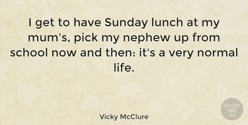 Vicky Mcclure I Get To Have Sunday Lunch At My Mums Pick My