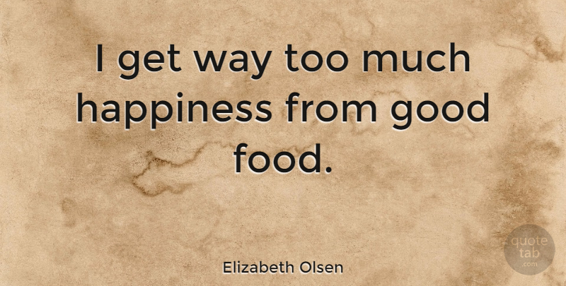 Elizabeth Olsen Quote About Too Much, Way, Good Food: I Get Way Too Much...
