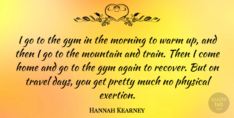 Hannah Kearney Quote About Again, Gym, Home, Morning, Mountain: I Go To The Gym...