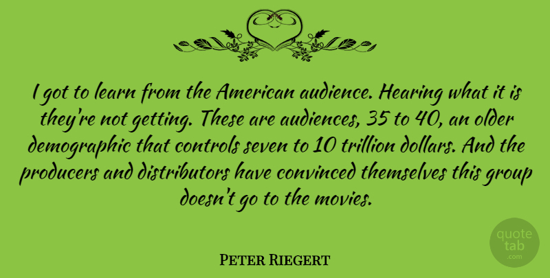 Peter Riegert Quote About Controls, Convinced, Hearing, Movies, Older: I Got To Learn From...