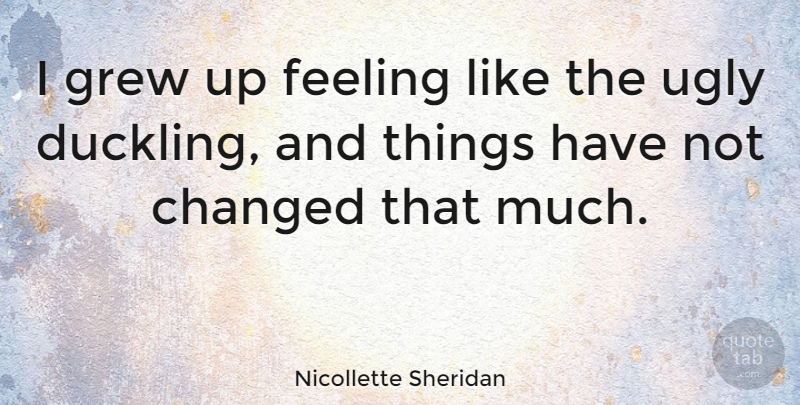 Nicollette Sheridan Quote About Ugly Duckling, Feelings, Ducklings: I Grew Up Feeling Like...